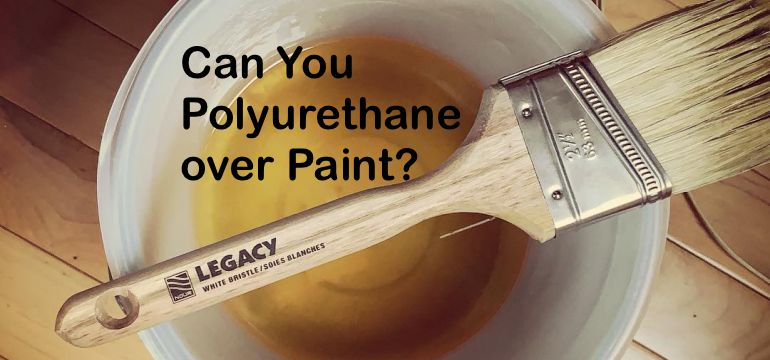 Can You Polyurethane over Paint? - The Proper Way to Apply It