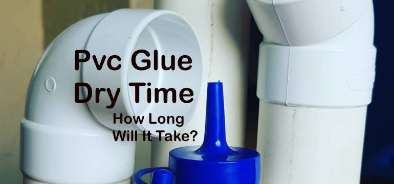 Pvc Glue Dry Time How Long Will It Take